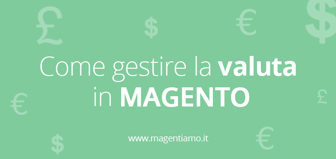 Come gestire la valuta in Magento e creare un sito E-Commerce multi currency