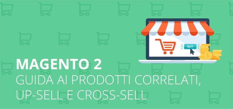 Come configurare i prodotti correlati, up-sell e cross-sell in Magento 2