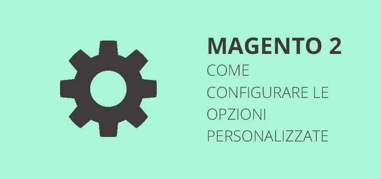 Come configurare le opzioni personalizzate per i prodotti in Magento 2