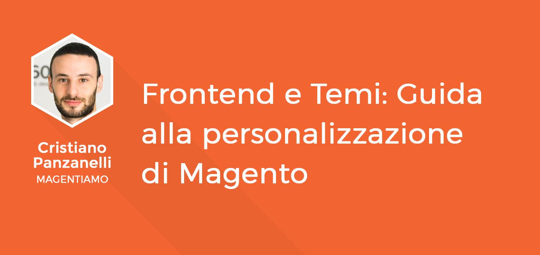 11 - Frontend e Temi - Guida alla personalizzazione di Magento - Cristiano Panzanelli