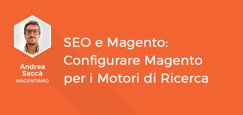 12 - SEO e Magento - Configurare Magento per i motori di Ricerca - Andrea Saccà