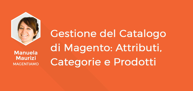 6 - Gestione del Catalogo di Magento - Attributi, Categorie e Prodotti - Manuela Maurizi