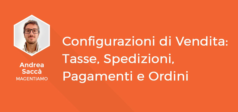 7 - Configurazioni di Vendita - Tasse, Spedizioni, Pagamenti e gestione Ordini - Andrea Saccà