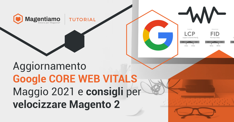 Aggiornamento Google CORE WEB VITALS Maggio 2021 e consigli per velocizzare Magento 2